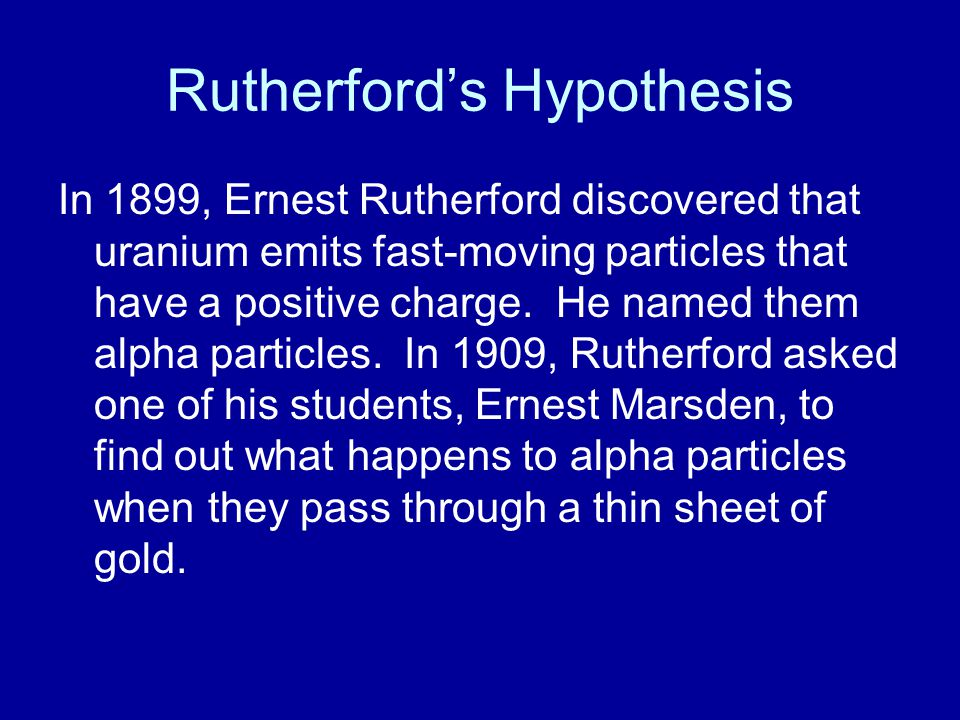 Rutherford's Hypothesis In 1899, Ernest Rutherford discovered that uranium emits fast-moving particles that have a positive charge. He named them alph