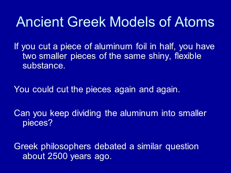 Ancient Greek Models of Atoms The philosopher Democritus believed that all matter consisted of extremely small particles that could not be divided.