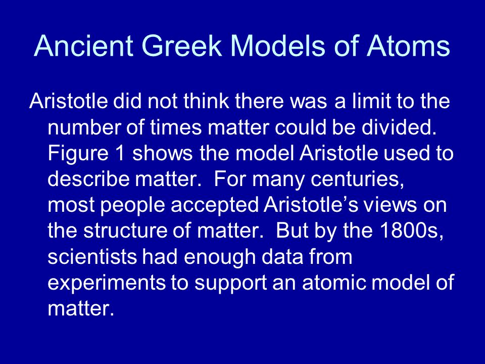 Ancient Greek Models of Atoms Aristotle did not think there was a limit to the number of times matter could be divided. Figure 1 shows the model Arist