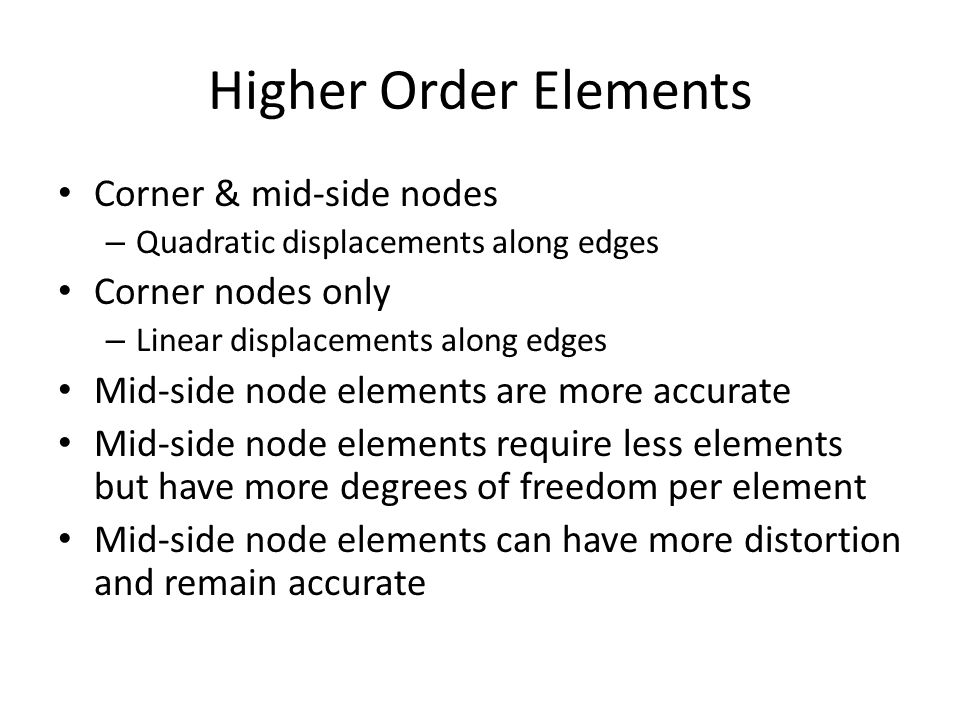 Higher Order Elements Corner & mid-side nodes – Quadratic displacements along edges Corner nodes only – Linear displacements along edges Mid-side node elements are more accurate Mid-side node elements require less elements but have more degrees of freedom per element Mid-side node elements can have more distortion and remain accurate