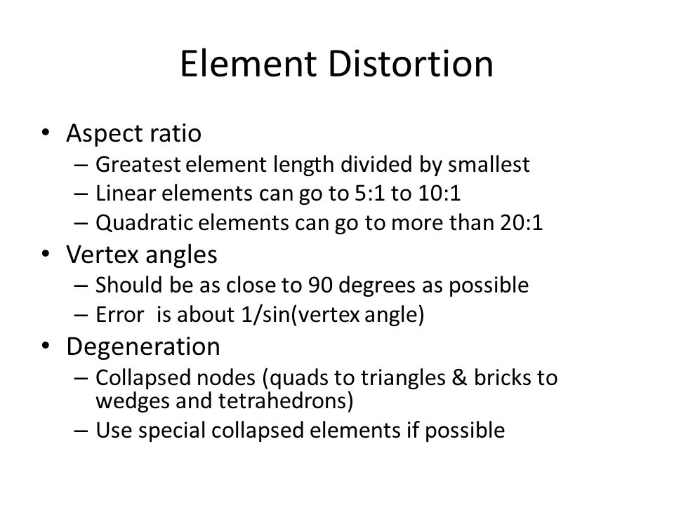 Element Distortion Aspect ratio – Greatest element length divided by smallest – Linear elements can go to 5:1 to 10:1 – Quadratic elements can go to m
