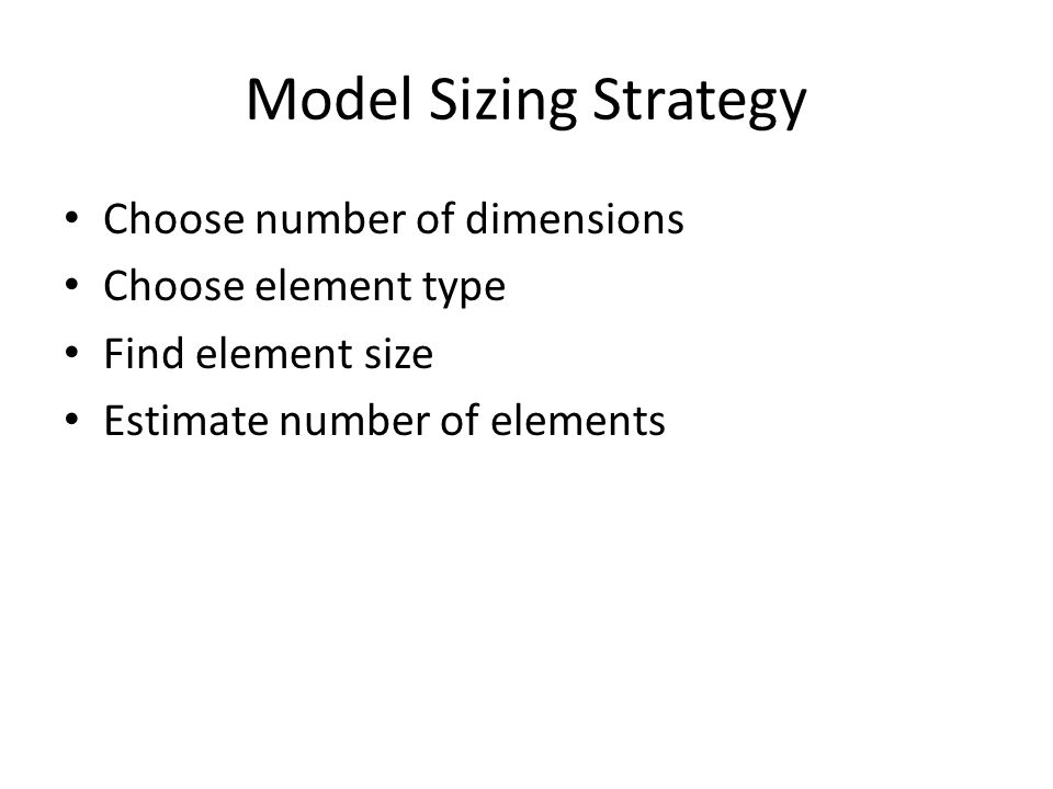 Model Sizing Strategy Choose number of dimensions Choose element type Find element size Estimate number of elements