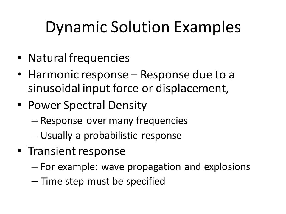 Dynamic Solution Examples Natural frequencies Harmonic response – Response due to a sinusoidal input force or displacement, Power Spectral Density – Response over many frequencies – Usually a probabilistic response Transient response – For example: wave propagation and explosions – Time step must be specified