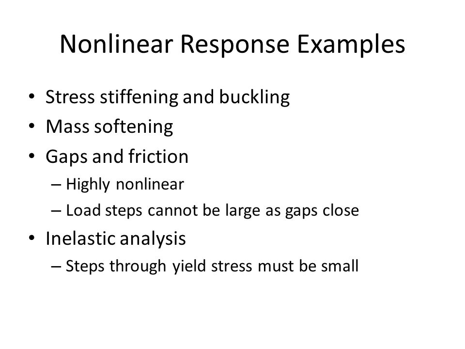 Nonlinear Response Examples Stress stiffening and buckling Mass softening Gaps and friction – Highly nonlinear – Load steps cannot be large as gaps cl