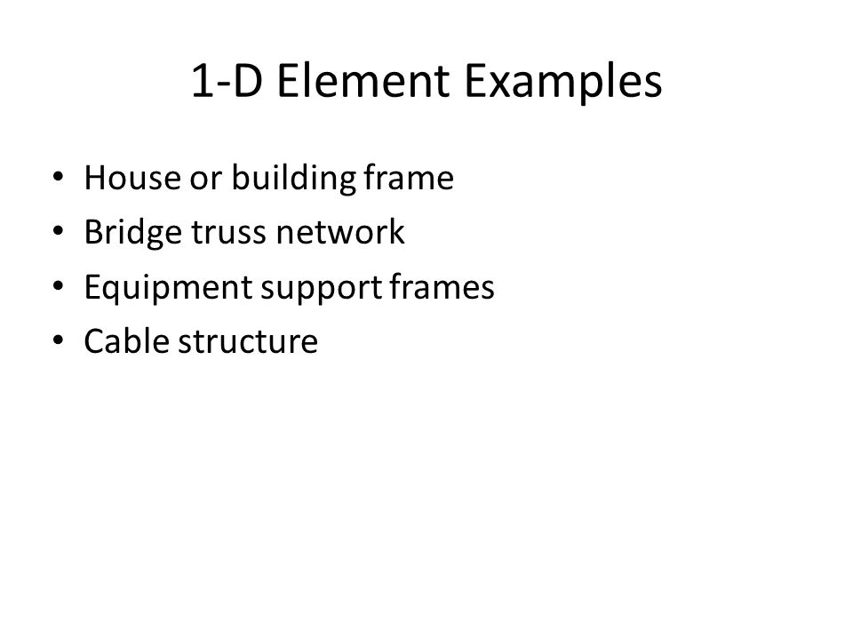 1-D Element Examples House or building frame Bridge truss network Equipment support frames Cable structure