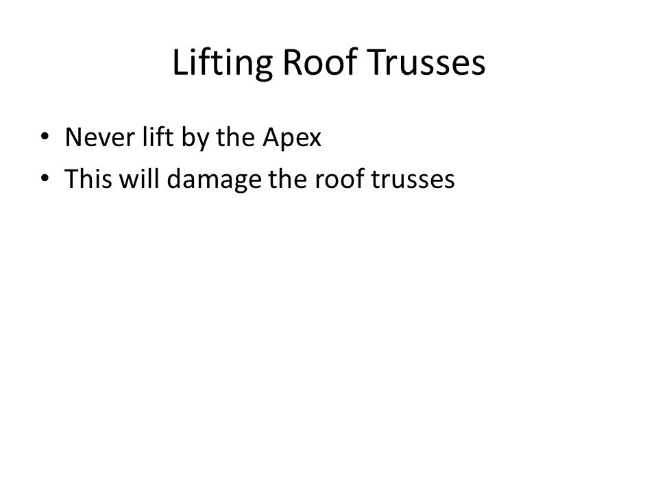 Lifting Roof Trusses Never lift by the Apex This will damage the roof trusses