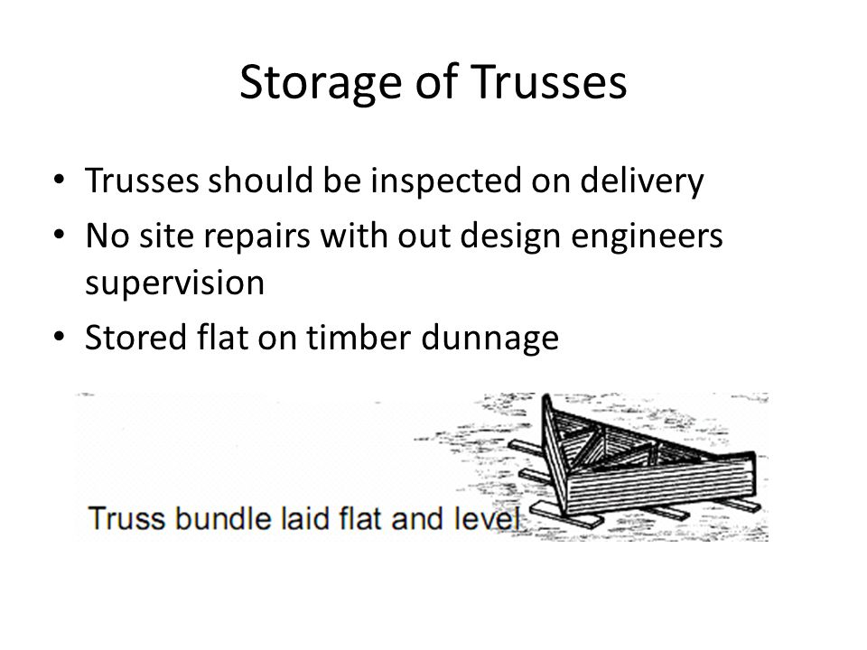Storage of Trusses Trusses should be inspected on delivery No site repairs with out design engineers supervision Stored flat on timber dunnage