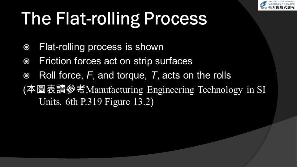 The Flat-rolling Process  Flat-rolling process is shown  Friction forces act on strip surfaces  Roll force, F, and torque, T, acts on the rolls ( 本圖表請參考 Manufacturing Engineering Technology in SI Units, 6th P.319 Figure 13.2 )