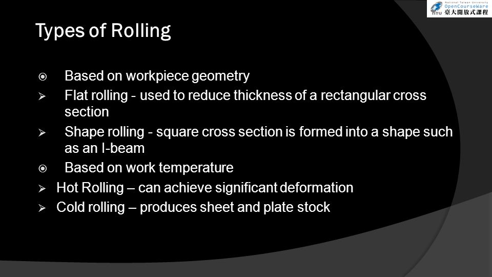 Types of Rolling  Based on workpiece geometry  Flat rolling - used to reduce thickness of a rectangular cross section  Shape rolling - square cross section is formed into a shape such as an I-beam  Based on work temperature  Hot Rolling – can achieve significant deformation  Cold rolling – produces sheet and plate stock