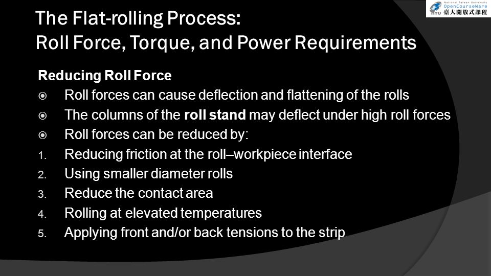 The Flat-rolling Process: Roll Force, Torque, and Power Requirements Reducing Roll Force  Roll forces can cause deflection and flattening of the rolls  The columns of the roll stand may deflect under high roll forces  Roll forces can be reduced by: 1.