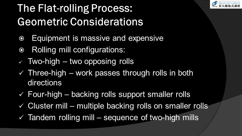 The Flat-rolling Process: Geometric Considerations  Equipment is massive and expensive  Rolling mill configurations: Two-high – two opposing rolls Three-high – work passes through rolls in both directions Four-high – backing rolls support smaller rolls Cluster mill – multiple backing rolls on smaller rolls Tandem rolling mill – sequence of two-high mills