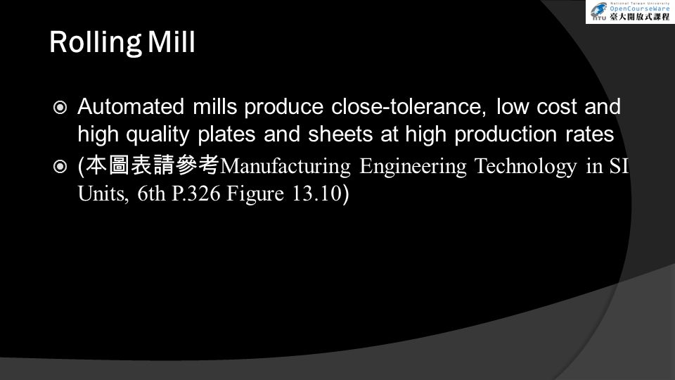 Rolling Mill  Automated mills produce close-tolerance, low cost and high quality plates and sheets at high production rates  ( 本圖表請參考 Manufacturing Engineering Technology in SI Units, 6th P.326 Figure 13.10 )