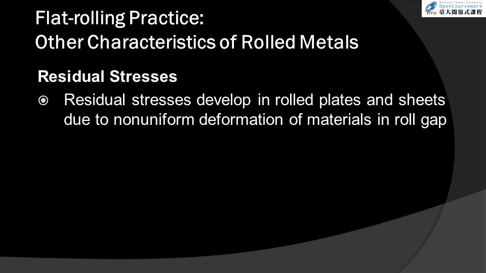 Flat-rolling Practice: Other Characteristics of Rolled Metals Residual Stresses  Residual stresses develop in rolled plates and sheets due to nonuniform deformation of materials in roll gap