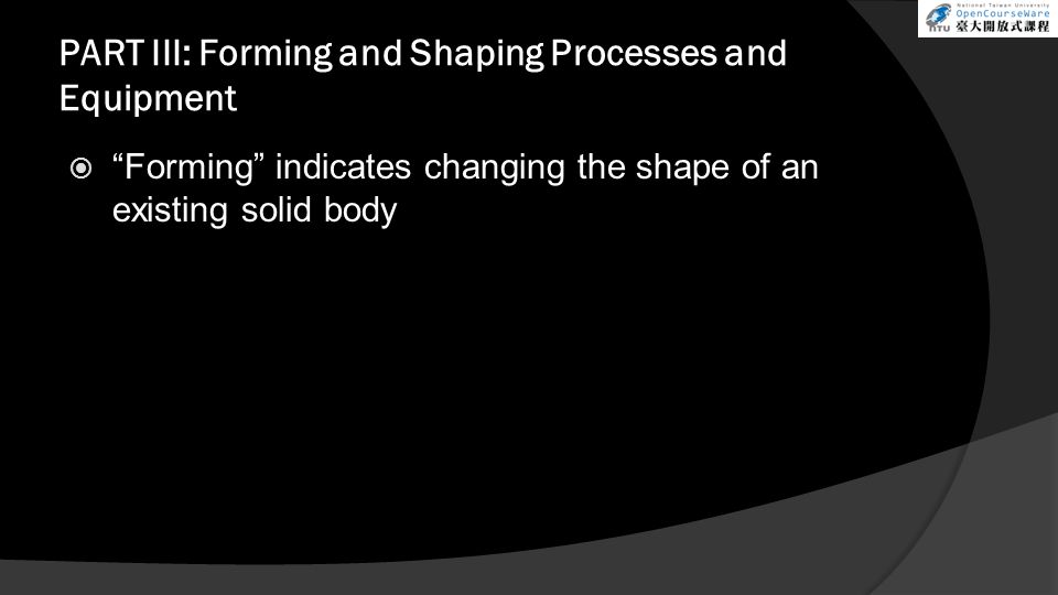 PART III: Forming and Shaping Processes and Equipment  Forming indicates changing the shape of an existing solid body