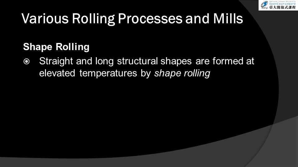 Various Rolling Processes and Mills Shape Rolling  Straight and long structural shapes are formed at elevated temperatures by shape rolling