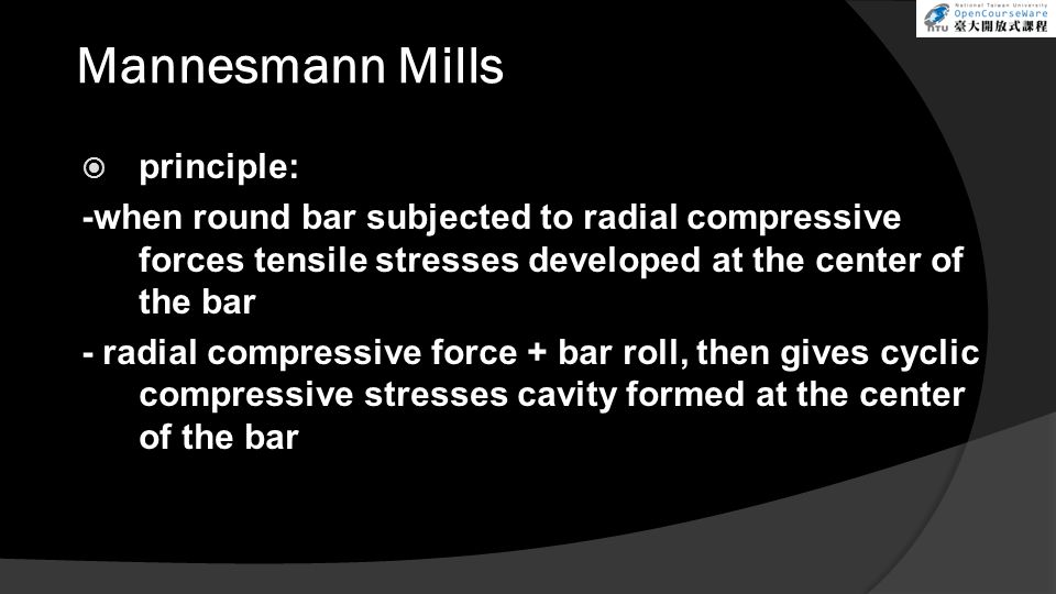 Mannesmann Mills  principle: -when round bar subjected to radial compressive forces tensile stresses developed at the center of the bar - radial compressive force + bar roll, then gives cyclic compressive stresses cavity formed at the center of the bar