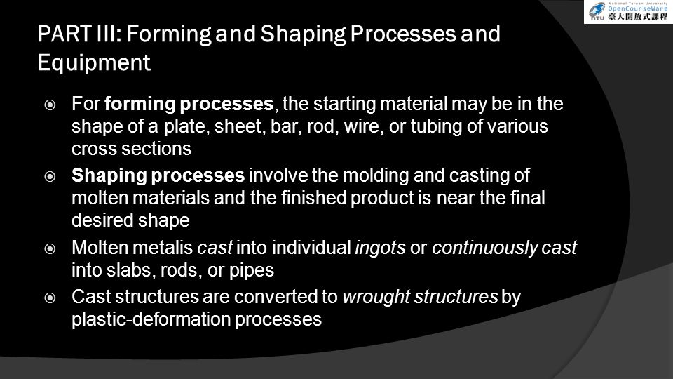 PART III: Forming and Shaping Processes and Equipment  For forming processes, the starting material may be in the shape of a plate, sheet, bar, rod, wire, or tubing of various cross sections  Shaping processes involve the molding and casting of molten materials and the finished product is near the final desired shape  Molten metalis cast into individual ingots or continuously cast into slabs, rods, or pipes  Cast structures are converted to wrought structures by plastic-deformation processes