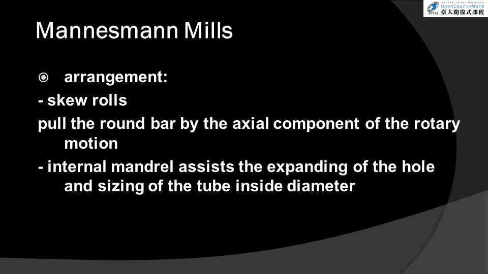 Mannesmann Mills  arrangement: - skew rolls pull the round bar by the axial component of the rotary motion - internal mandrel assists the expanding of the hole and sizing of the tube inside diameter