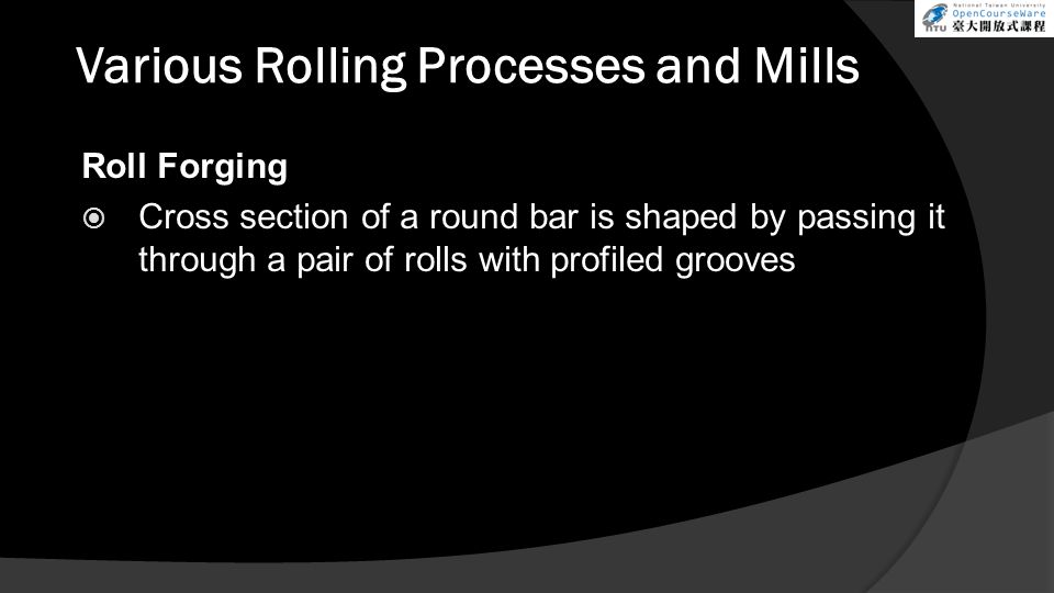 Various Rolling Processes and Mills Roll Forging  Cross section of a round bar is shaped by passing it through a pair of rolls with profiled grooves