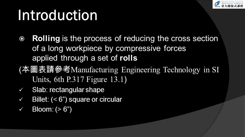 Introduction  Rolling is the process of reducing the cross section of a long workpiece by compressive forces applied through a set of rolls ( 本圖表請參考 Manufacturing Engineering Technology in SI Units, 6th P.317 Figure 13.1 ) Slab: rectangular shape Billet: (< 6 ) square or circular Bloom: (> 6 )