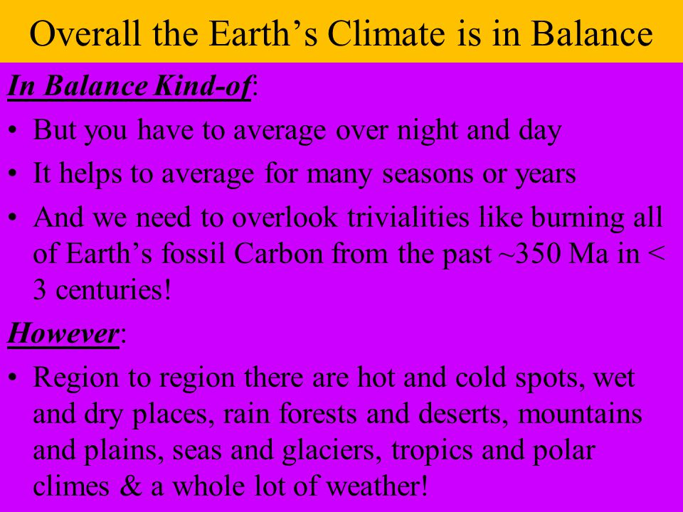 Overall the Earth's Climate is in Balance In Balance Kind-of: But you have to average over night and day It helps to average for many seasons or years And we need to overlook trivialities like burning all of Earth's fossil Carbon from the past ~350 Ma in < 3 centuries.