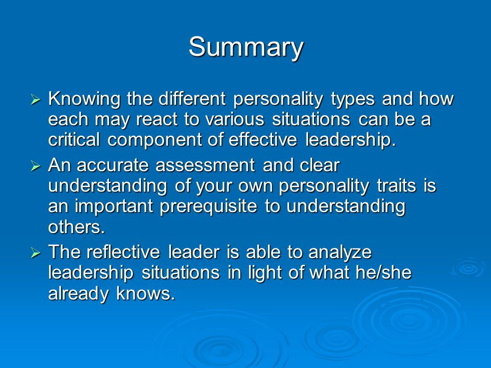 Summary  Knowing the different personality types and how each may react to various situations can be a critical component of effective leadership.
