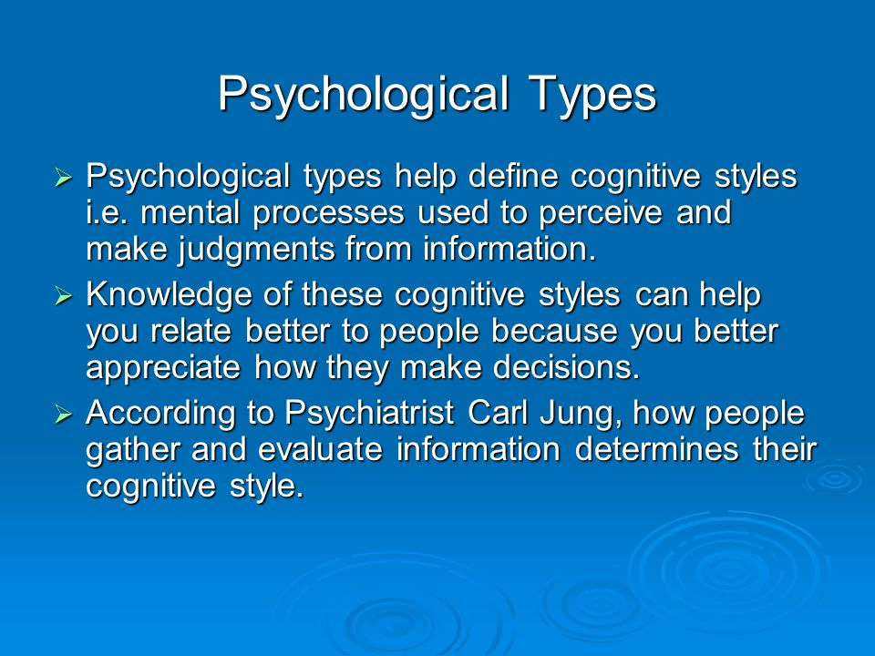 Psychological Types  Sensation type Individuals Prefer routine and order Prefer routine and order Search for precise details Search for precise details Prefer to work with established facts Prefer to work with established facts  Intuitive type Individuals Prefer overall perspective – big picture Enjoy solving problems Dislike routine Prefer to look for possibilities Gathering Information