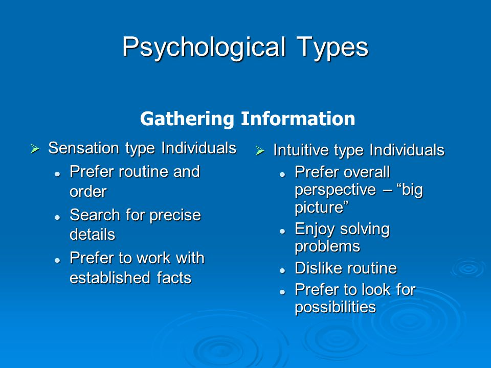 Psychological Types  Sensation type Individuals Prefer routine and order Prefer routine and order Search for precise details Search for precise details Prefer to work with established facts Prefer to work with established facts  Intuitive type Individuals Prefer overall perspective – big picture Enjoy solving problems Dislike routine Prefer to look for possibilities Gathering Information