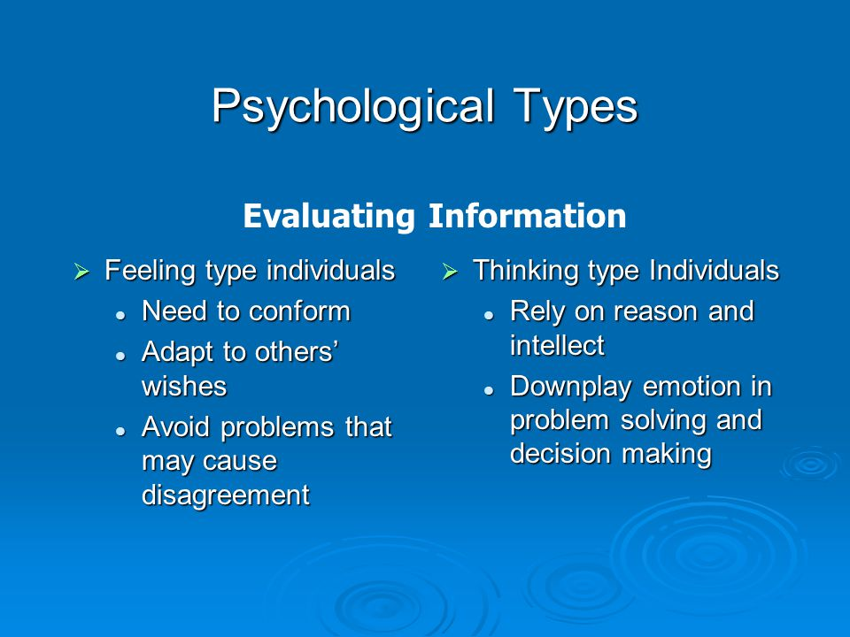 Psychological Types  Cognitive Styles—two dimensions of information gathering and evaluation are combined to produce a four-way classification of cognitive styles: Sensation/Thinking Sensation/Thinking Intuitive/Thinking Intuitive/Thinking Sensation/Feeling Sensation/Feeling Intuitive/Feeling Intuitive/Feeling