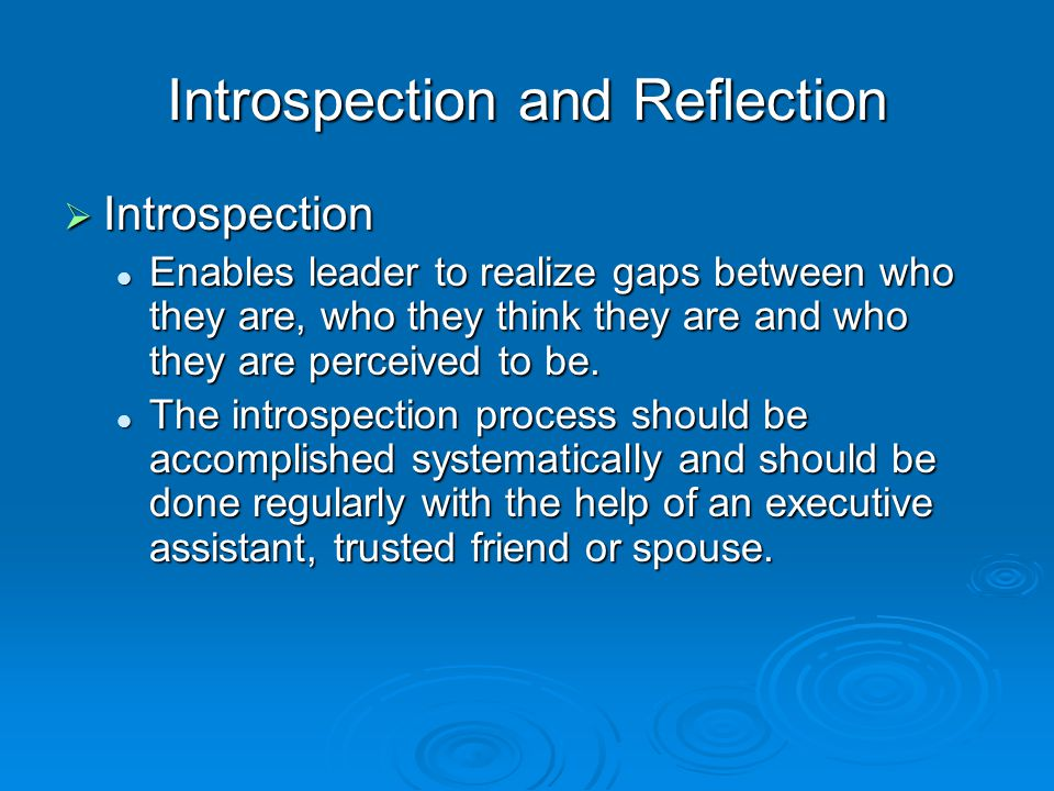 Introspection and Reflection  Introspection Enables leader to realize gaps between who they are, who they think they are and who they are perceived to be.