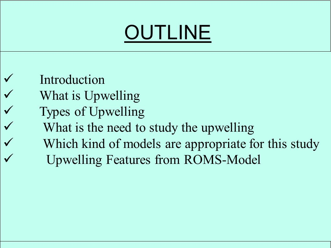 OUTLINE Introduction What is Upwelling Types of Upwelling What is the need to study the upwelling Which kind of models are appropriate for this study Upwelling Features from ROMS-Model