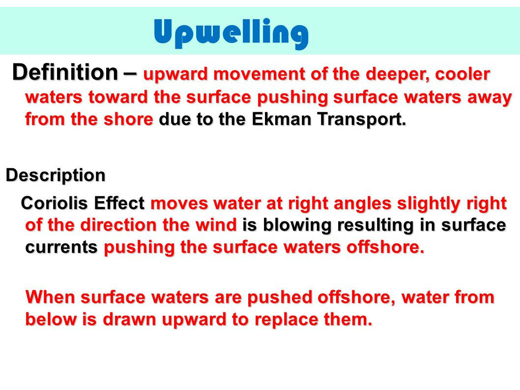 Definition – upward movement of the deeper, cooler waters toward the surface pushing surface waters away from the shore due to the Ekman Transport. De