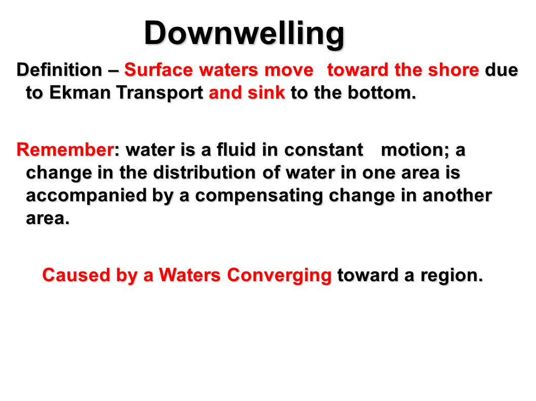 Downwelling Downwelling Definition – Surface waters move toward the shore due to Ekman Transport and sink to the bottom.