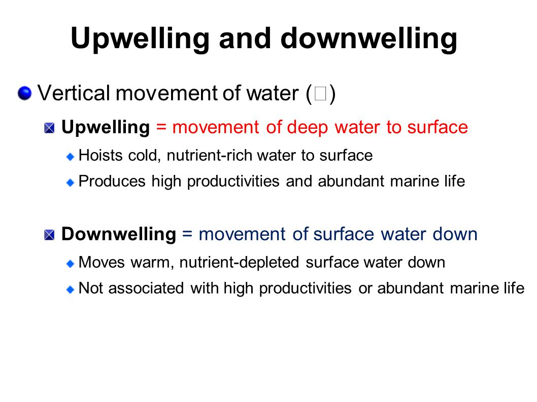 Upwelling and downwelling Vertical movement of water (  ) Upwelling = movement of deep water to surface Hoists cold, nutrient-rich water to surface P
