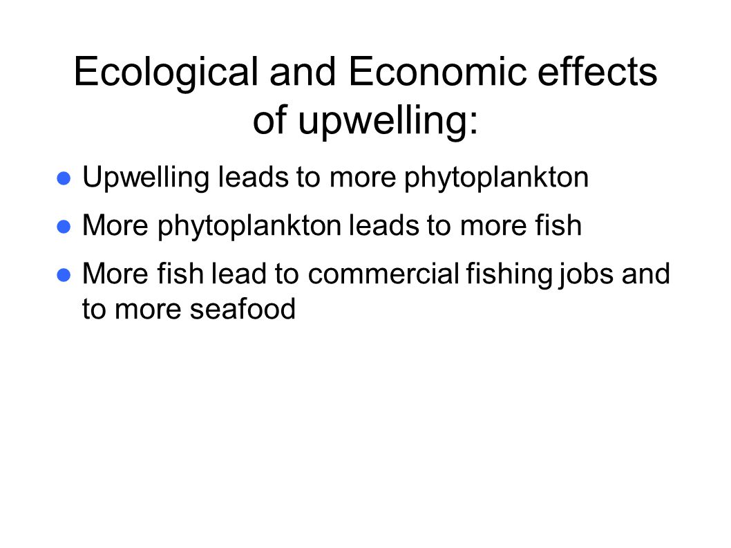 Ecological and Economic effects of upwelling: Upwelling leads to more phytoplankton More phytoplankton leads to more fish More fish lead to commercial