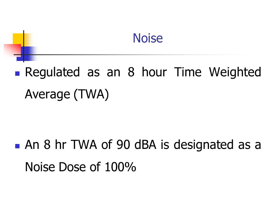 Noise Regulated as an 8 hour Time Weighted Average (TWA) An 8 hr TWA of 90 dBA is designated as a Noise Dose of 100%