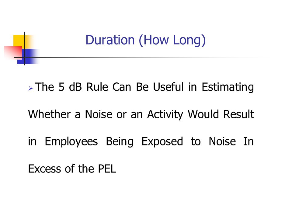 Duration (How Long)  The 5 dB Rule Can Be Useful in Estimating Whether a Noise or an Activity Would Result in Employees Being Exposed to Noise In Excess of the PEL