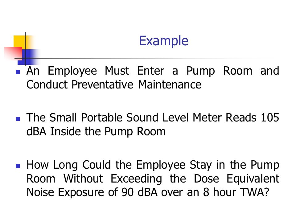 Example An Employee Must Enter a Pump Room and Conduct Preventative Maintenance The Small Portable Sound Level Meter Reads 105 dBA Inside the Pump Room How Long Could the Employee Stay in the Pump Room Without Exceeding the Dose Equivalent Noise Exposure of 90 dBA over an 8 hour TWA