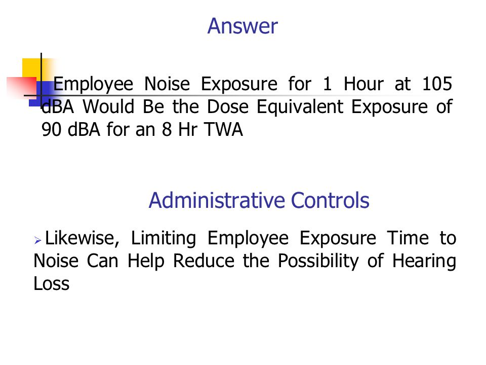 Answer  Employee Noise Exposure for 1 Hour at 105 dBA Would Be the Dose Equivalent Exposure of 90 dBA for an 8 Hr TWA Administrative Controls  Likewise, Limiting Employee Exposure Time to Noise Can Help Reduce the Possibility of Hearing Loss