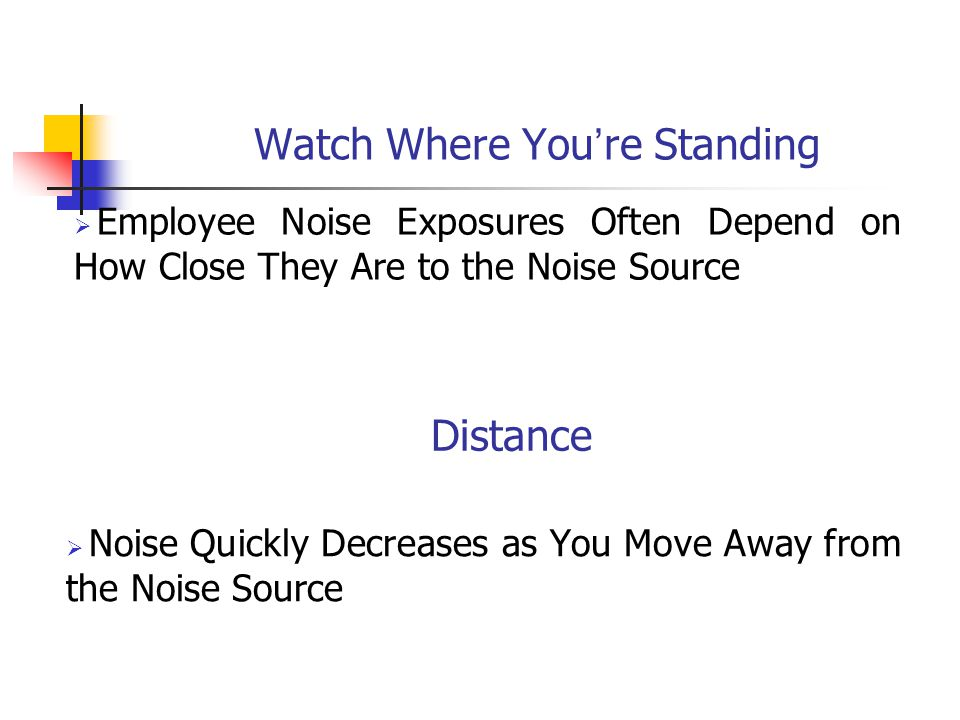 Watch Where You ' re Standing  Employee Noise Exposures Often Depend on How Close They Are to the Noise Source Distance  Noise Quickly Decreases as You Move Away from the Noise Source