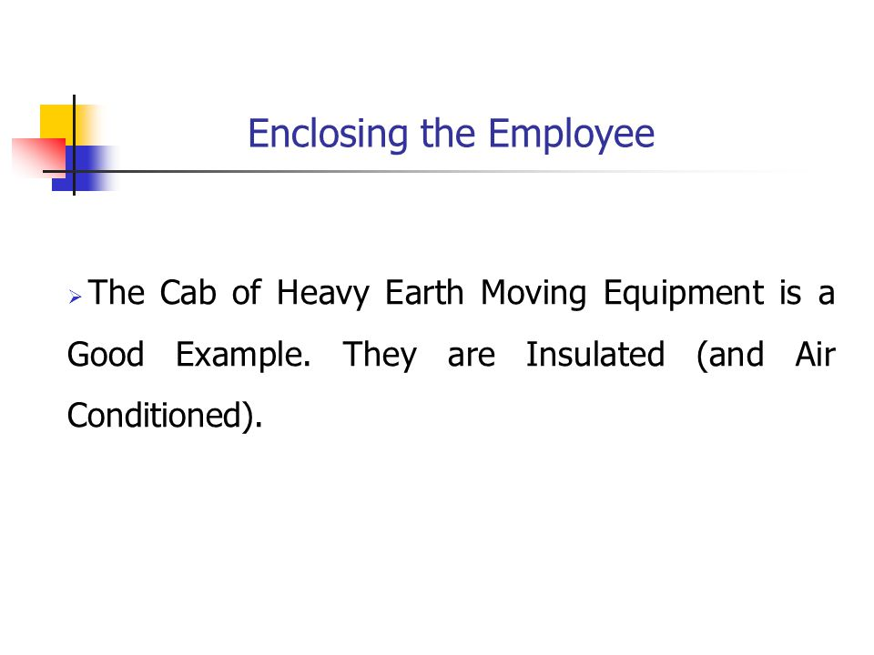 Enclosing the Employee  The Cab of Heavy Earth Moving Equipment is a Good Example.