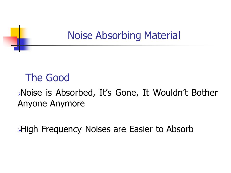 Noise Absorbing Material The Good  Noise is Absorbed, It's Gone, It Wouldn't Bother Anyone Anymore  High Frequency Noises are Easier to Absorb