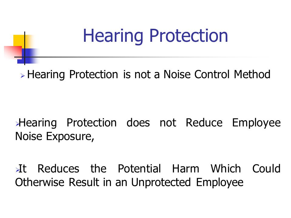 Hearing Protection  Hearing Protection is not a Noise Control Method  Hearing Protection does not Reduce Employee Noise Exposure,  It Reduces the Potential Harm Which Could Otherwise Result in an Unprotected Employee