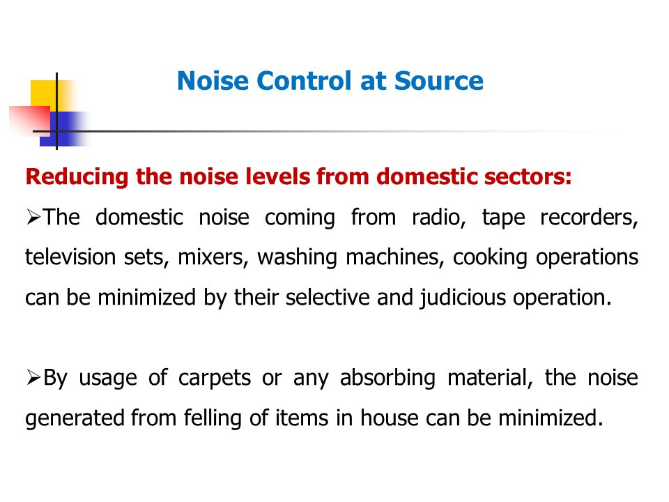Noise Control at Source Reducing the noise levels from domestic sectors:  The domestic noise coming from radio, tape recorders, television sets, mixers, washing machines, cooking operations can be minimized by their selective and judicious operation.