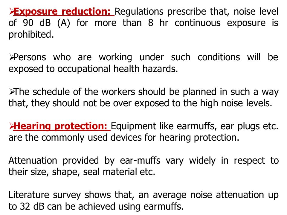  Exposure reduction: Regulations prescribe that, noise level of 90 dB (A) for more than 8 hr continuous exposure is prohibited.