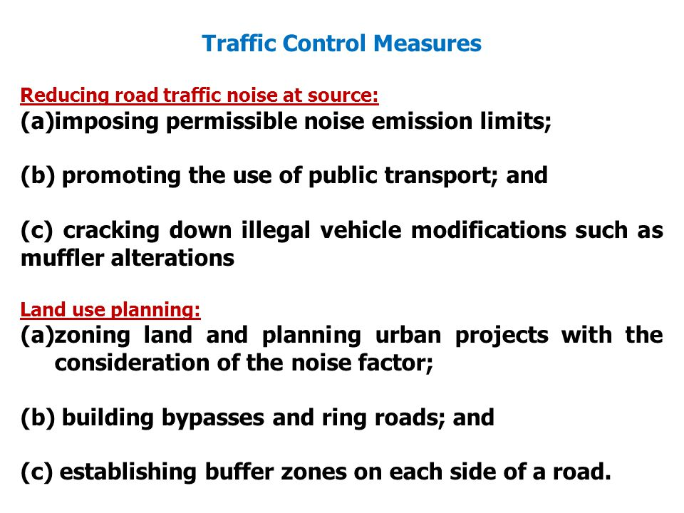 Traffic Control Measures Reducing road traffic noise at source: (a)imposing permissible noise emission limits; (b) promoting the use of public transport; and (c) cracking down illegal vehicle modifications such as muffler alterations Land use planning: (a)zoning land and planning urban projects with the consideration of the noise factor; (b) building bypasses and ring roads; and (c) establishing buffer zones on each side of a road.