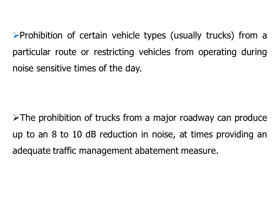  Prohibition of certain vehicle types (usually trucks) from a particular route or restricting vehicles from operating during noise sensitive times of the day.