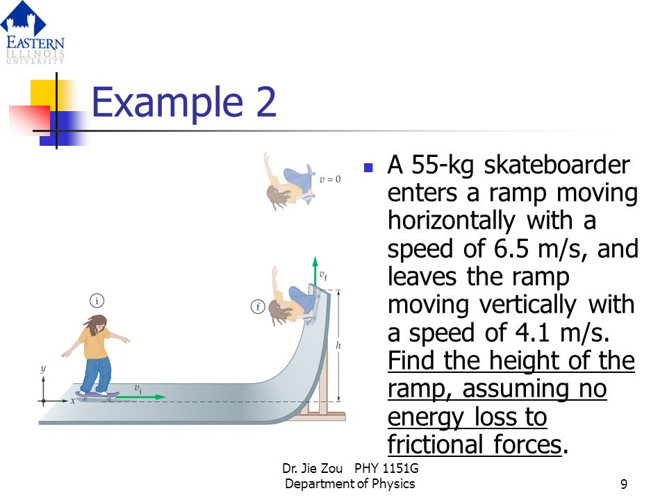 Dr. Jie Zou PHY 1151G Department of Physics9 Example 2 A 55-kg skateboarder enters a ramp moving horizontally with a speed of 6.5 m/s, and leaves the