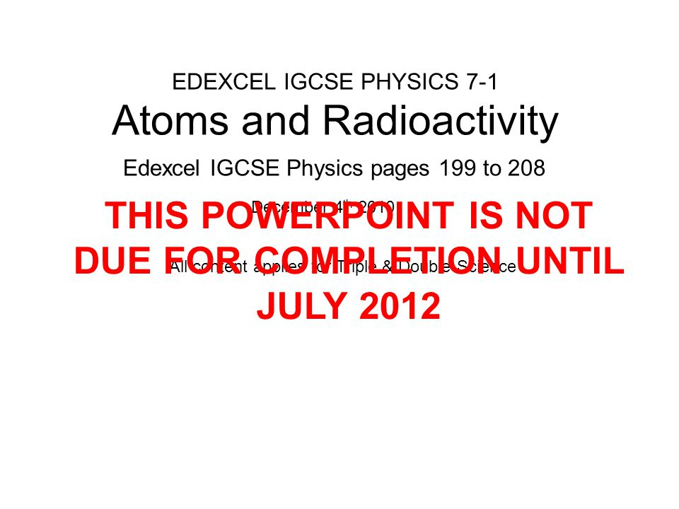 EDEXCEL IGCSE PHYSICS 7-1 Atoms and Radioactivity Edexcel IGCSE Physics pages 199 to 208 December 4 th 2010 All content applies for Triple & Double Science THIS POWERPOINT IS NOT DUE FOR COMPLETION UNTIL JULY 2012