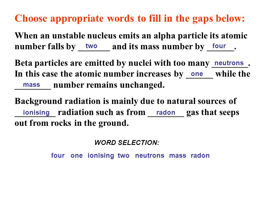 Choose appropriate words to fill in the gaps below: When an unstable nucleus emits an alpha particle its atomic number falls by _______ and its mass number by ______.